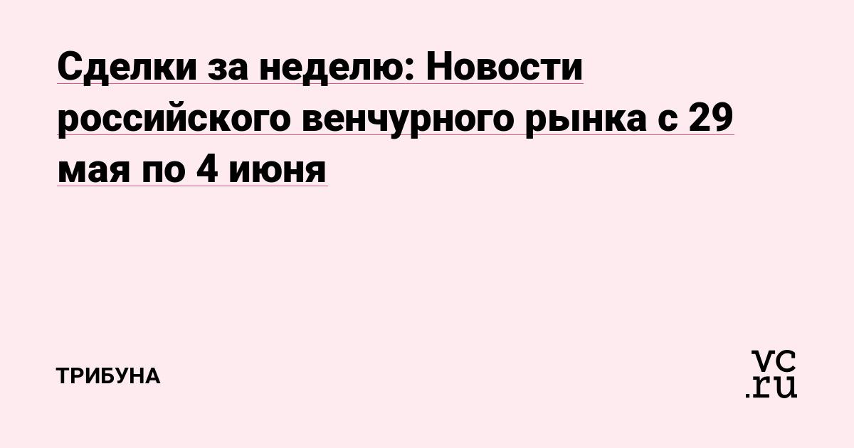 Сделки за неделю: Новости российского венчурного рынка с 29 мая по 4 июня