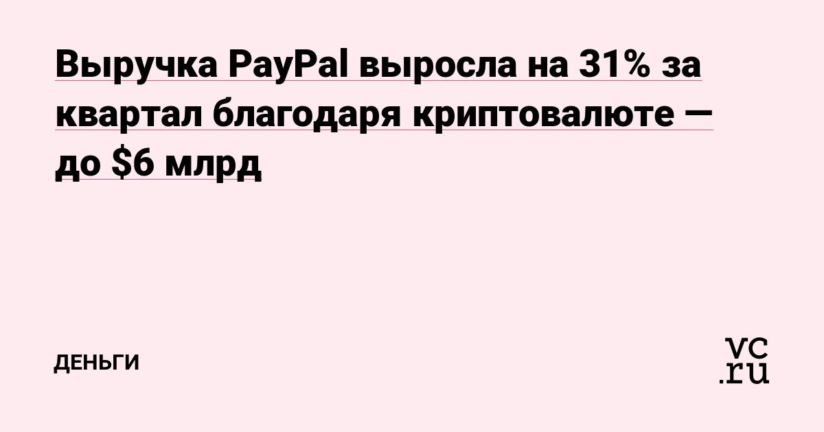 Выручка PayPal выросла на 31% за квартал благодаря криптовалюте — до $6 млрд