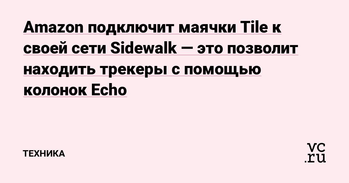 Amazon подключит маячки Tile к своей сети Sidewalk — это позволит находить трекеры с помощью колонок Echo