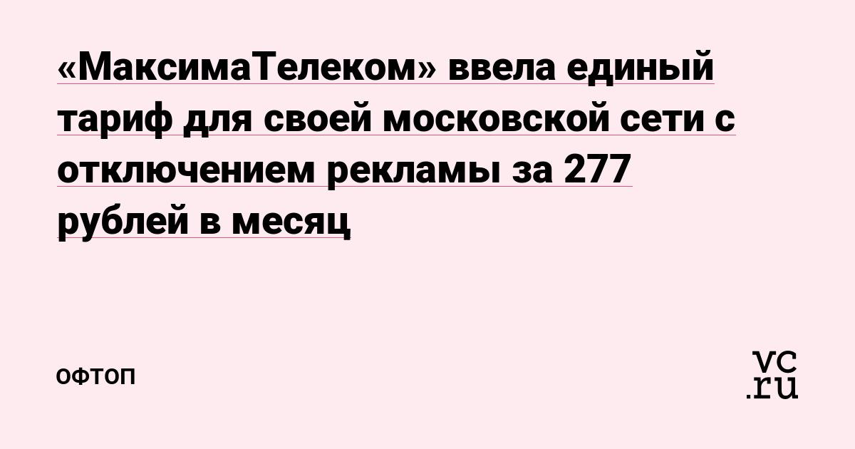 «МаксимаТелеком» ввела единый тариф для своей московской сети с отключением рекламы за 277 рублей в месяц