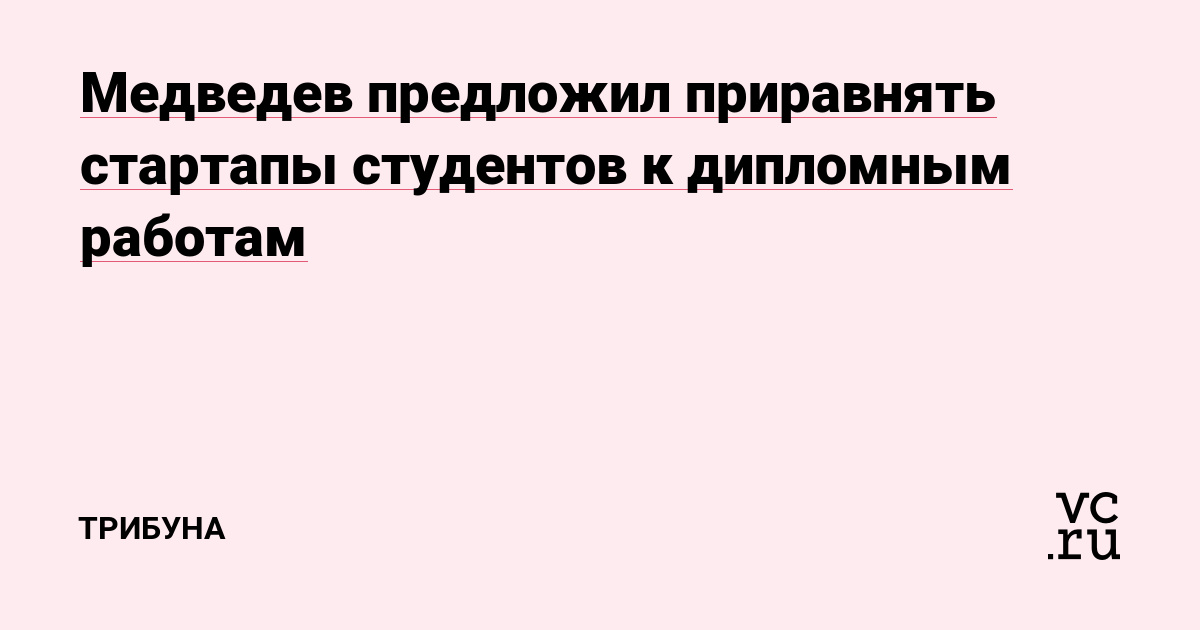Медведев предложил приравнять стартапы студентов к дипломным работам