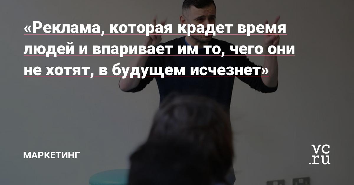 Реклама, которая крадет время людей и впаривает им то, чего они не хотят, в будущем исчезнет» — Маркетинг на vc.ru