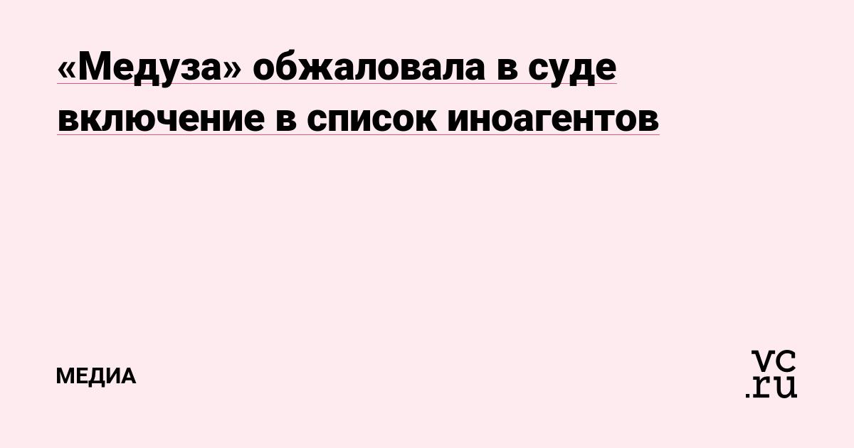 «Медуза» обжаловала в суде включение в список иноагентов