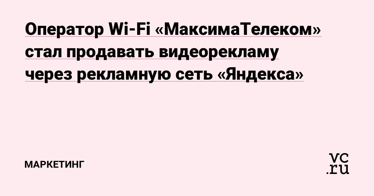 Оператор Wi-Fi «МаксимаТелеком» стал продавать видеорекламу через рекламную сеть «Яндекса»