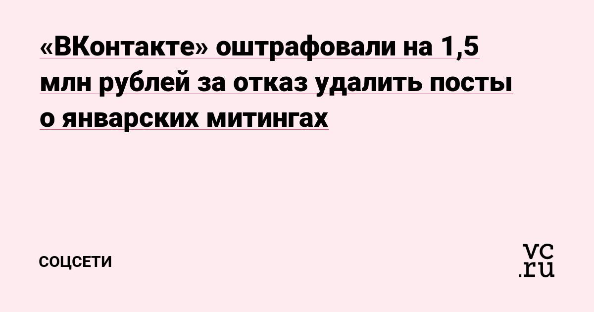«ВКонтакте» оштрафовали на 1,5 млн рублей за отказ удалить посты о январских митингах