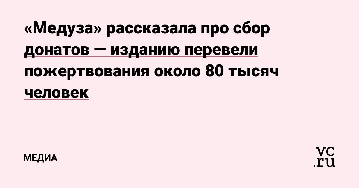 «Медуза» рассказала про сбор донатов — изданию перевели пожертвования около 80 тысяч человек