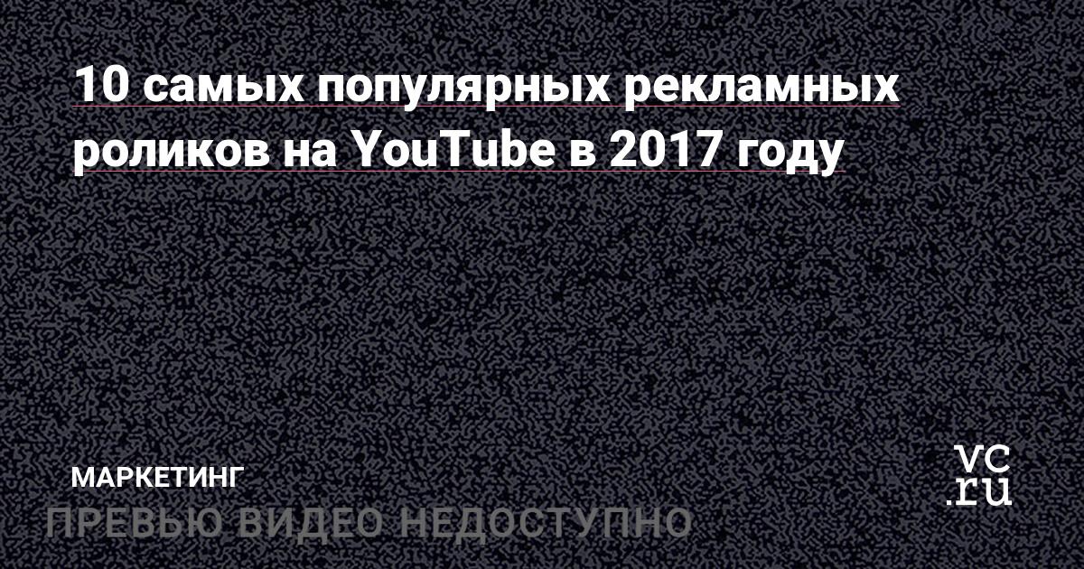10 самых популярных рекламных роликов на YouTube в 2017 году