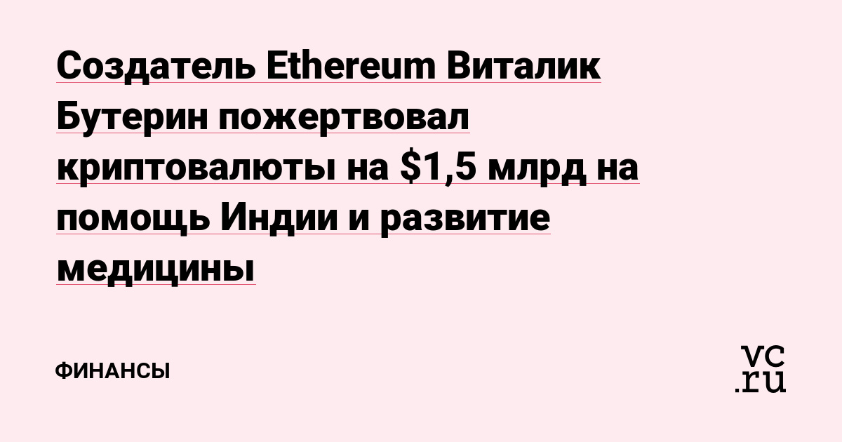 Создатель Ethereum Виталик Бутерин пожертвовал криптовалюты на $1,5 млрд на помощь Индии и развитие медицины