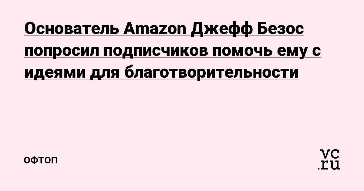Основатель Amazon Джефф Безос попросил подписчиков помочь ему с идеями для благотворительности
