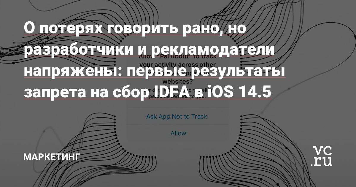 О потерях говорить рано, но разработчики и рекламодатели напряжены: первые результаты запрета на сбор IDFA в iOS 14.5