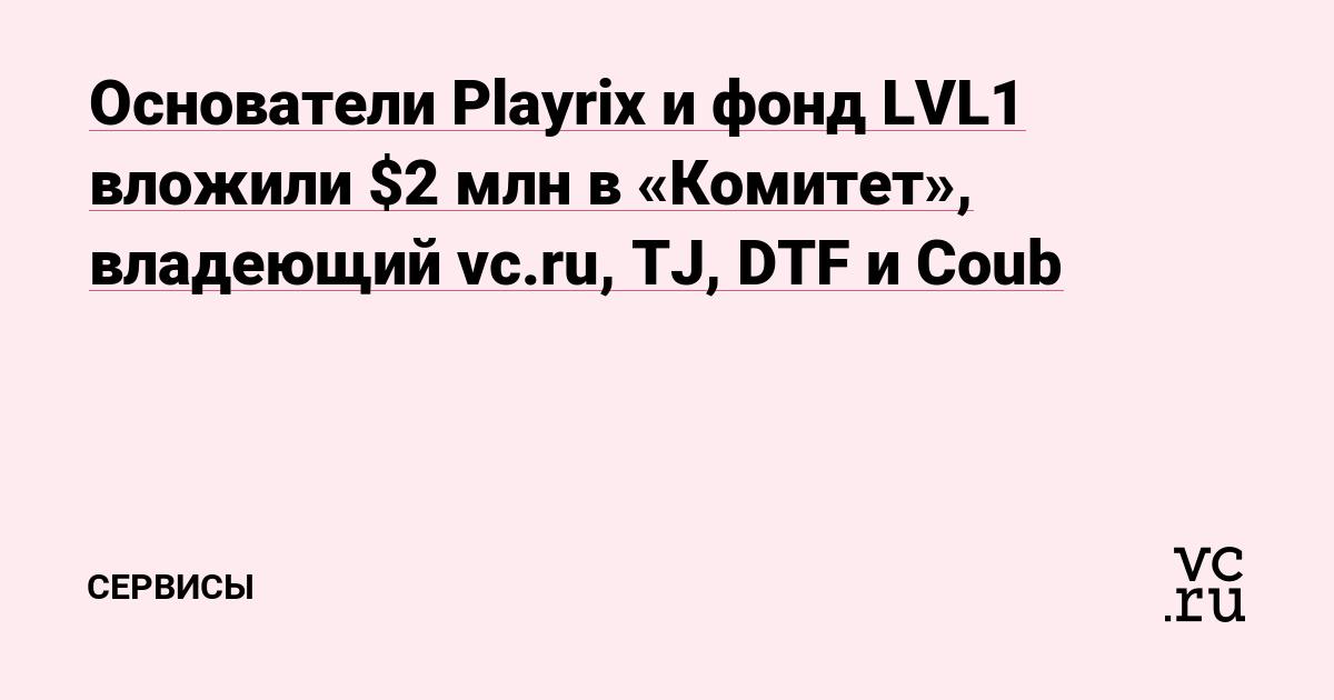 Основатели Playrix и фонд LVL1 вложили $2 млн в «Комитет», владеющий vc.ru, TJ, DTF и Coub