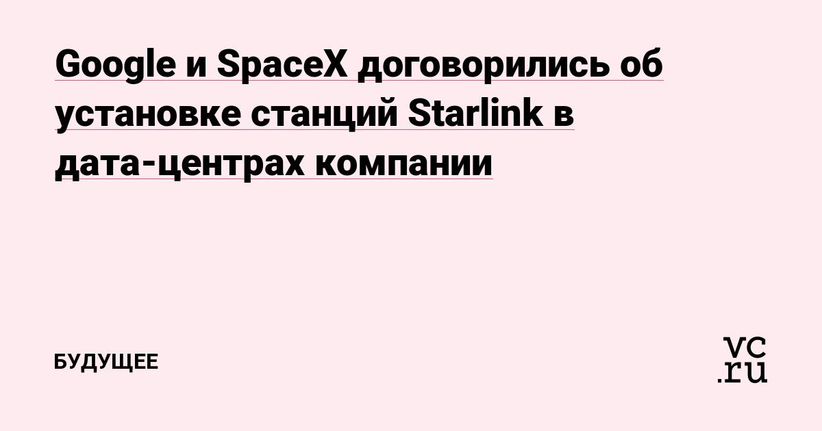 Google и SpaceX договорились об установке станций Starlink в дата-центрах компании