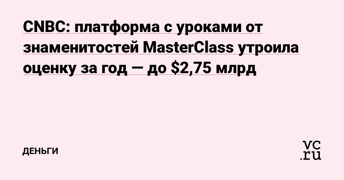 Сервис с уроками от знаменитостей MasterClass увеличил оценку в три раза за год, до $2,75 млрд — CNBC