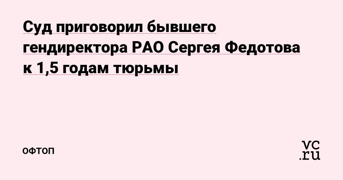 Суд приговорил бывшего гендиректора РАО Сергея Федотова к 1,5 годам тюрьмы