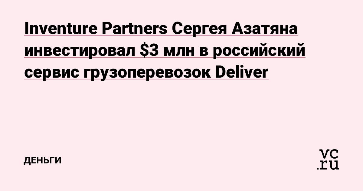 Inventure Partners Сергея Азатяна инвестировал $3 млн в российский сервис грузоперевозок Deliver