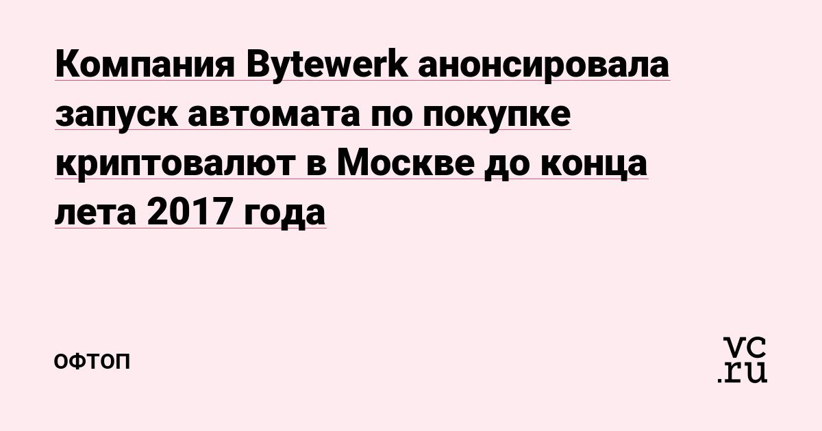 Компания Bytewerk анонсировала запуск автомата по покупке криптовалют в Москве до конца лета 2017 года