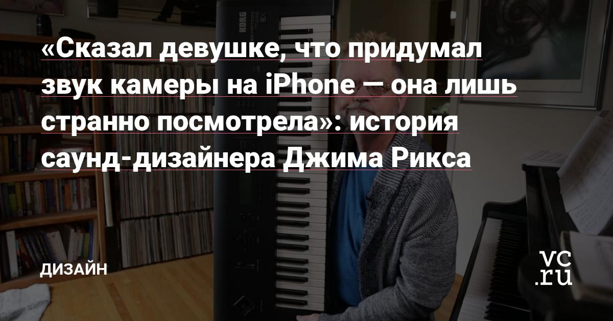 «Сказал девушке, что придумал звук камеры на iPhone — она лишь странно посмотрела»: история саунд-дизайнера Джима Рикса