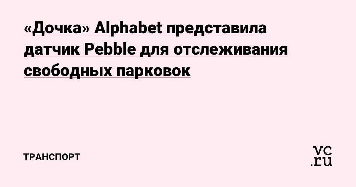 «Дочка» Alphabet представила датчик Pebble для отслеживания свободных парковок