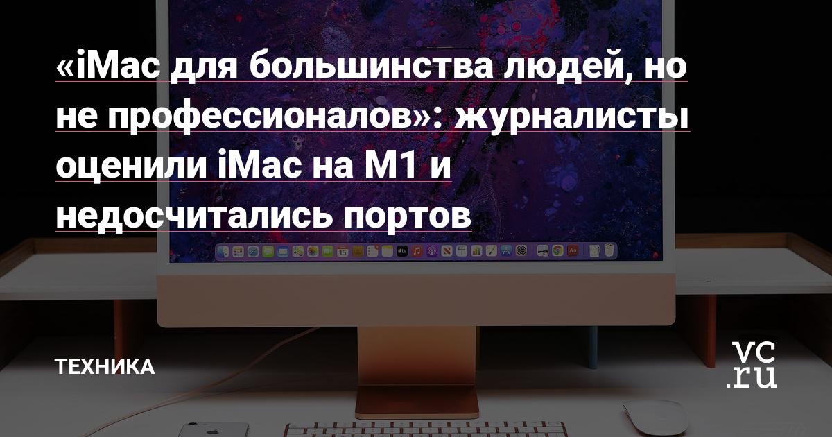 «iMac для большинства людей, но не профессионалов»: журналисты оценили iMac на M1 и недосчитались портов