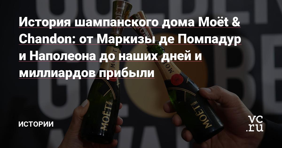 История шампанского дома Moёt & Chandon: от Маркизы де Помпадур и Наполеона до наших дней и миллиардов прибыли