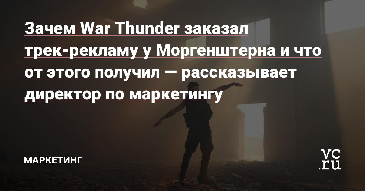 Зачем War Thunder заказал трек-рекламу у Моргенштерна и что от этого получил — рассказывает директор по маркетингу