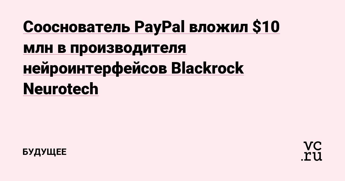 Сооснователь PayPal вложил $10 млн в производителя нейроинтерфейсов Blackrock Neurotech