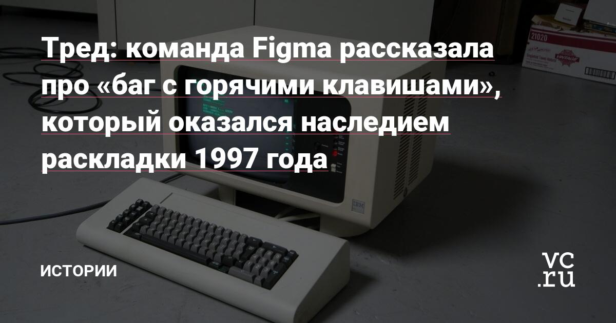 Тред: команда Figma рассказала про «баг с горячими клавишами», который оказался наследием раскладки 1997 года
