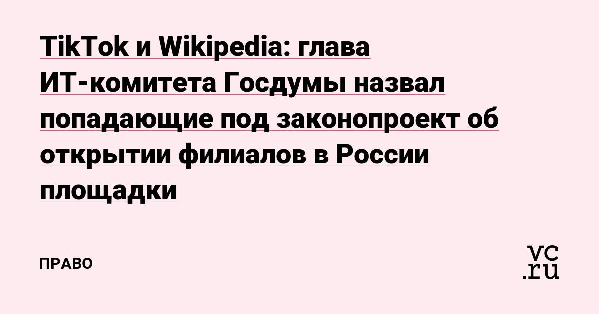 TikTok и Wikipedia: глава ИТ-комитета Госдумы назвал попадающие под законопроект об открытии филиалов в России площадки