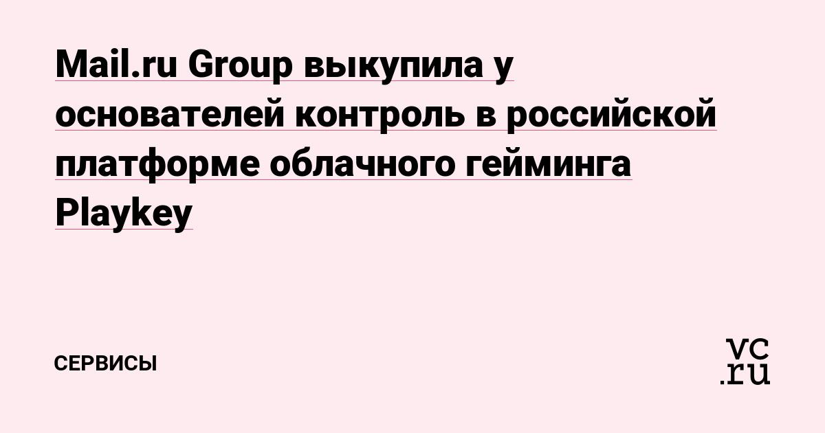 Mail.ru Group выкупила у основателей контроль в российской платформе облачного гейминга Playkey