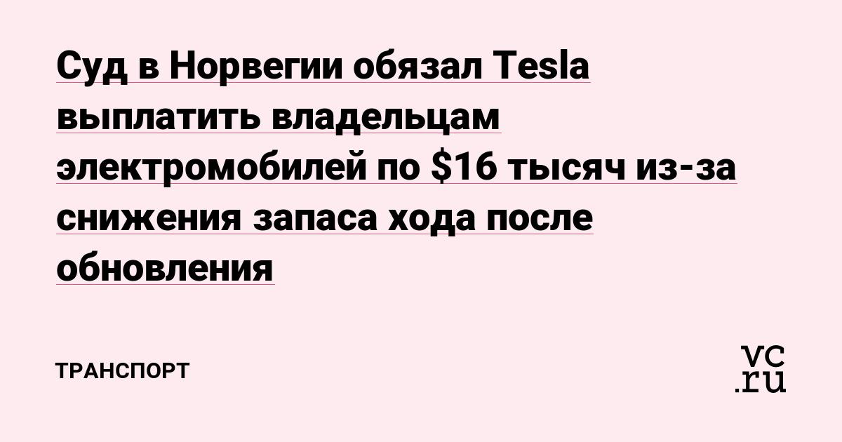 Суд в Норвегии обязал Tesla выплатить владельцам электромобилей по $16 тысяч из-за снижения запаса хода после обновления
