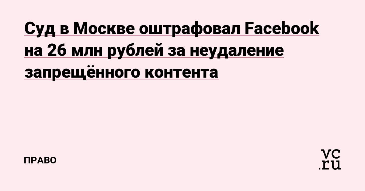 Суд в Москве оштрафовал Facebook на 26 млн рублей за неудаление запрещённого контента