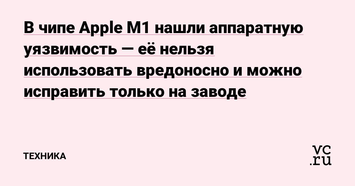 В чипе Apple M1 нашли аппаратную уязвимость — её нельзя использовать вредоносно и можно исправить только на заводе