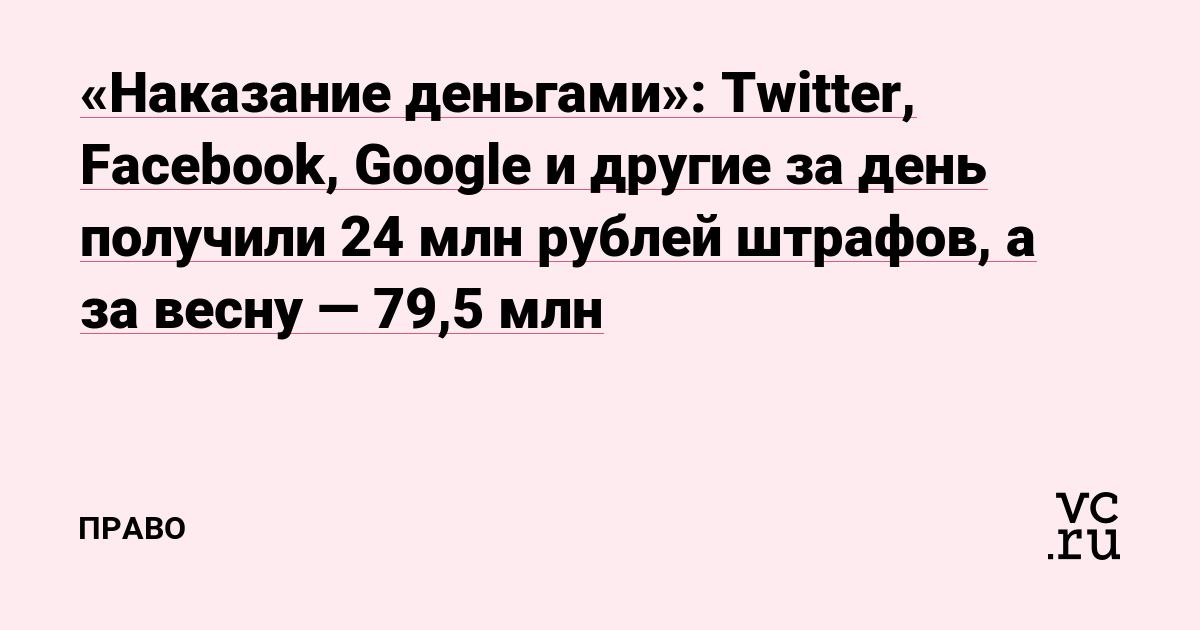 «Наказание деньгами»: Twitter, Facebook, Google и другие за день получили 24 млн рублей штрафов, а за весну — 79,5 млн