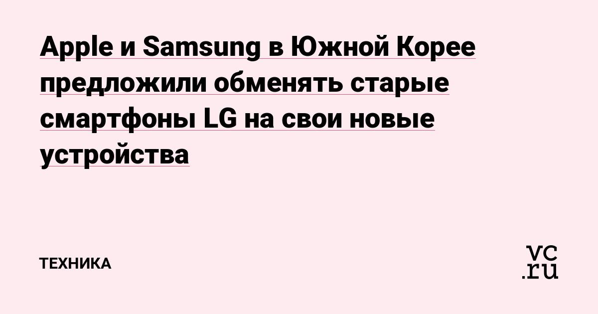 Apple и Samsung в Южной Корее предложили обменять старые смартфоны LG на свои новые устройства
