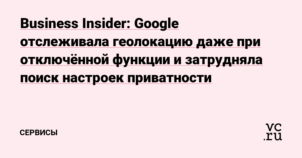 Business Insider: Google отслеживала геолокацию даже при отключённой функции и затрудняла поиск настроек приватности