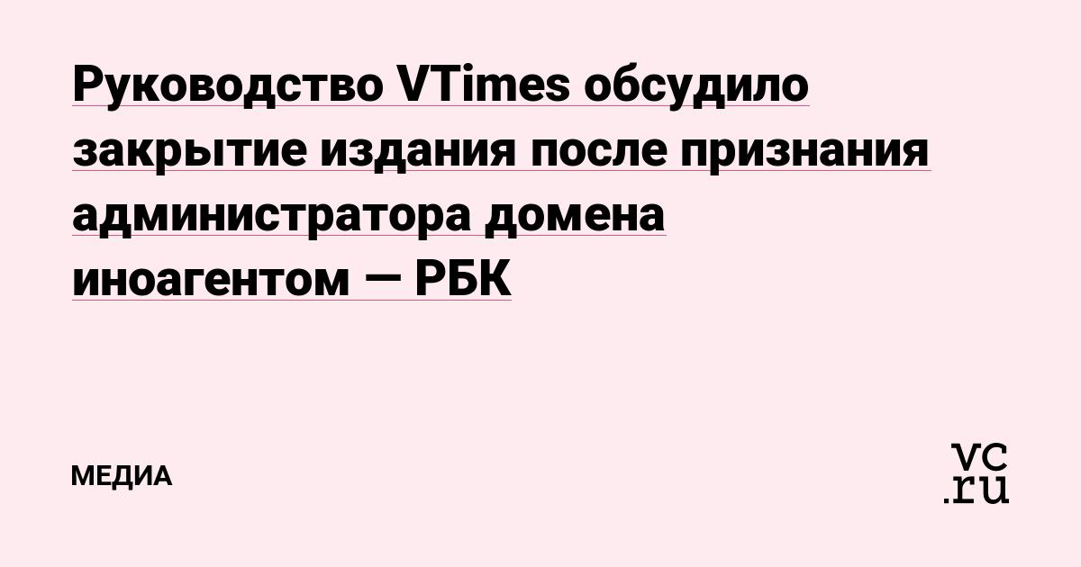 Руководство VTimes обсудило закрытие издания после признания администратора домена иноагентом — РБК