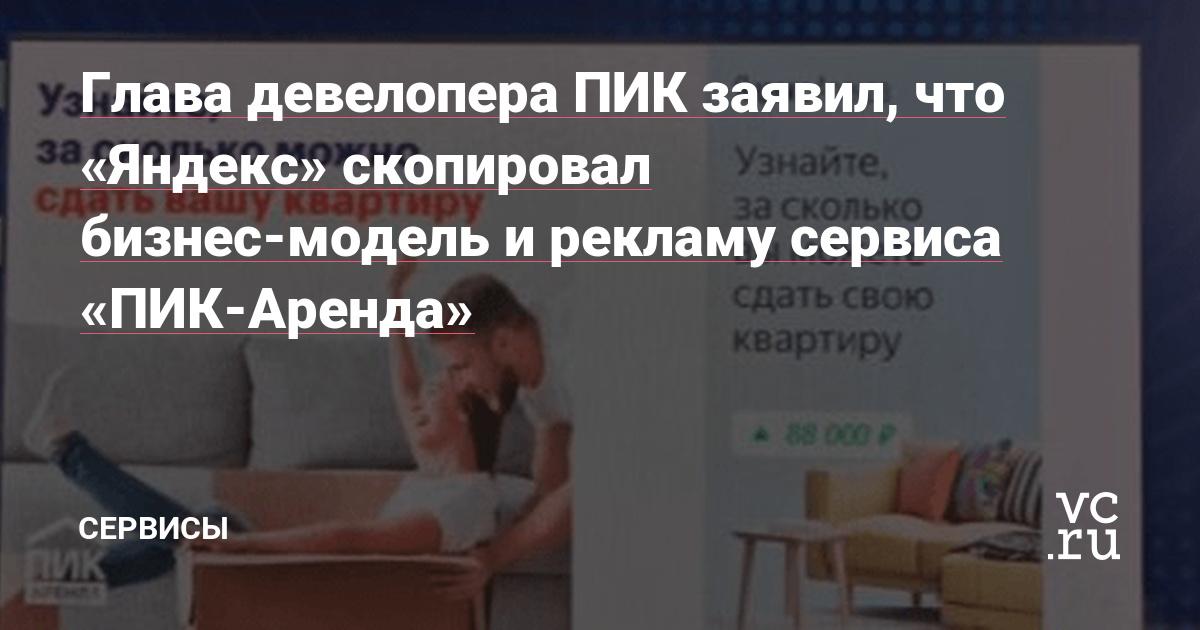 Глава девелопера ПИК заявил, что «Яндекс» скопировал бизнес-модель и рекламу сервиса «ПИК-Аренда»