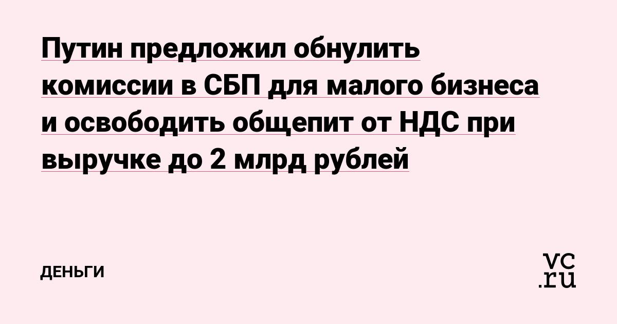 Путин предложил обнулить комиссии в СБП для малого бизнеса и освободить общепит от НДС при выручке до 2млрд рублей