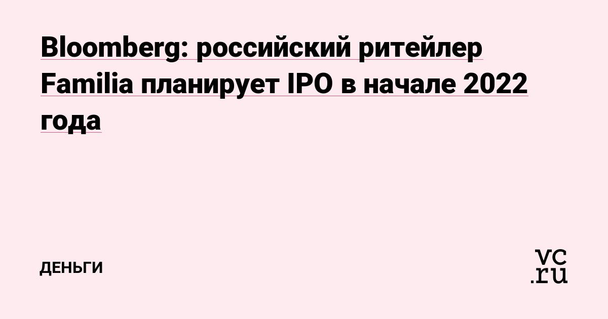 Bloomberg: российский ритейлер Familia планирует IPO в начале 2022 года