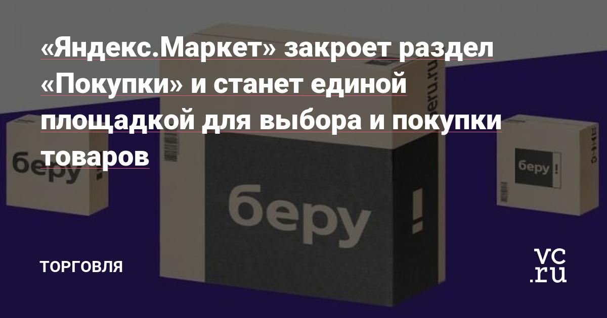 «Яндекс.Маркет» закроет раздел «Покупки» и станет единой площадкой для выбора и покупки товаров