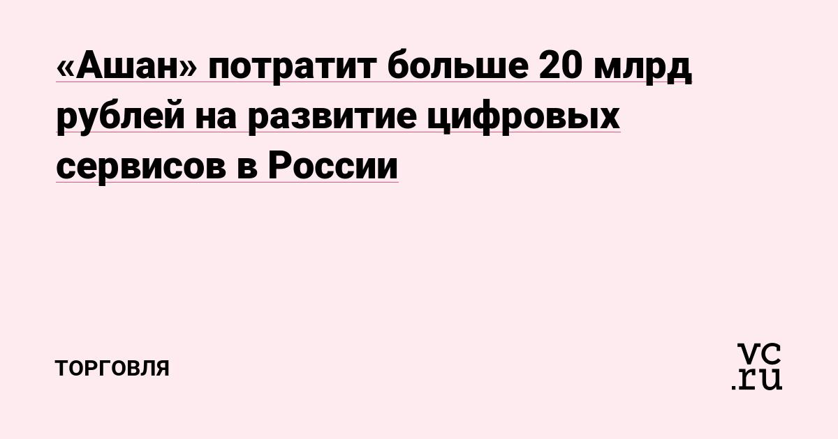 «Ашан» потратит больше 20 млрд рублей на развитие цифровых сервисов в России