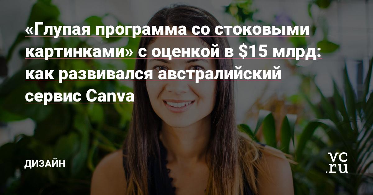 «Глупая программа со стоковыми картинками» с оценкой в $15 млрд: как развивался австралийский сервис Canva