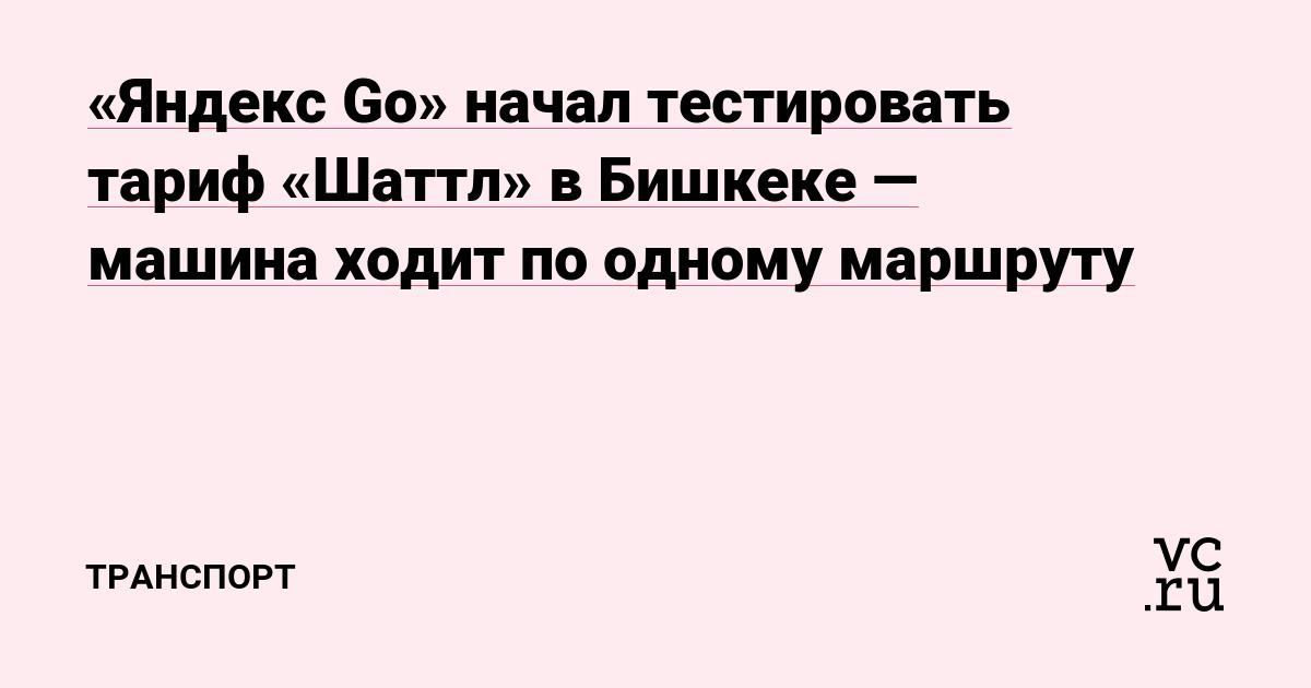 «Яндекс Go» начал тестировать тариф «Шаттл» в Бишкеке — машина ходит по одному маршруту
