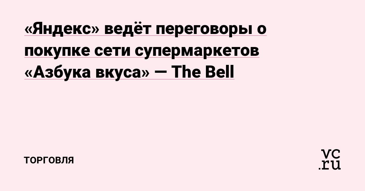 «Яндекс» ведёт переговоры о покупке сети супермаркетов «Азбука вкуса» — The Bell