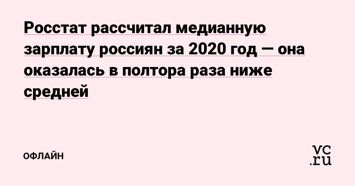 Росстат рассчитал медианную зарплату россиян за 2020 год — она оказалась в полтора раза ниже средней