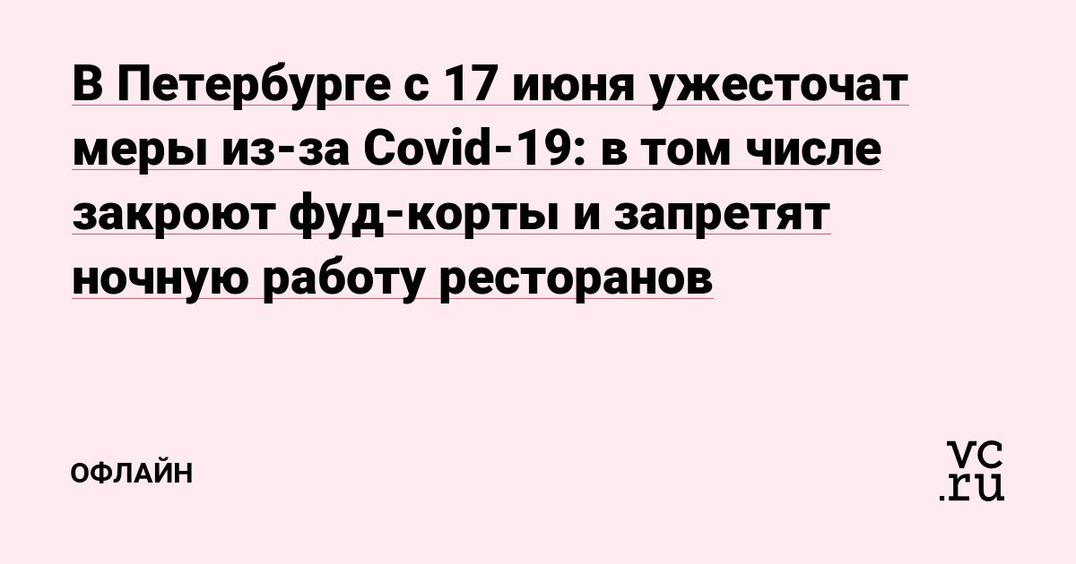 В Петербурге с 17 июня ужесточат меры из-за Covid-19: в том числе закроют фуд-корты и запретят ночную работу ресторанов