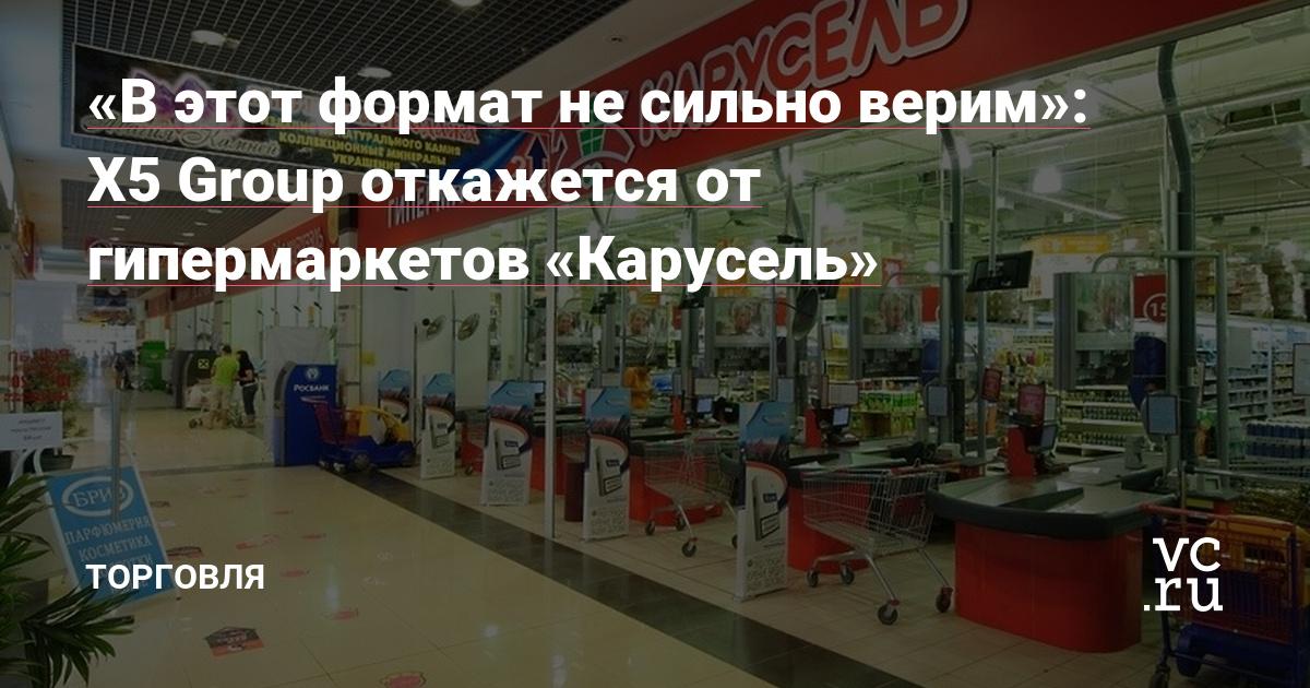 «В этот формат не сильно верим»: X5 Group откажется от гипермаркетов «Карусель»