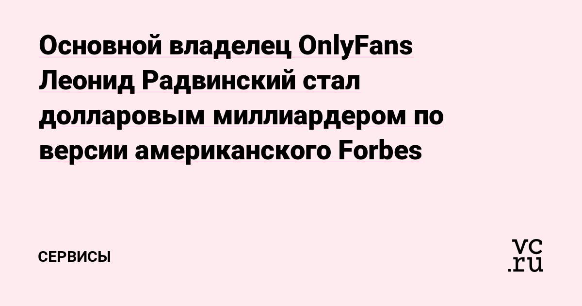 Основной владелец OnlyFans Леонид Радвинский стал долларовым миллиардером по версии американского Forbes