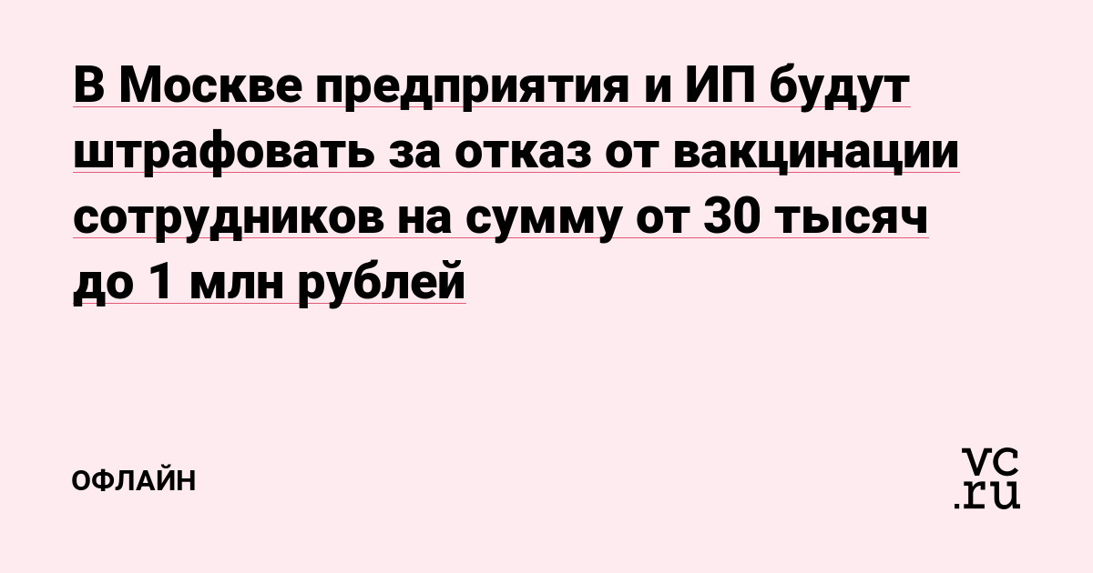 В Москве предприятия и ИП будут штрафовать за отказ от вакцинации сотрудников на сумму от 30 тысяч до 1 млн рублей
