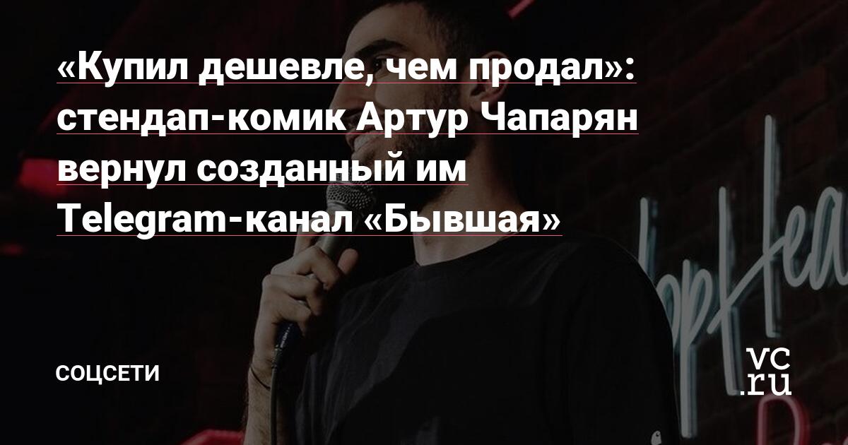 «Купил дешевле, чем продал»: стендап-комик Артур Чапарян вернул созданный им Telegram-канал «Бывшая»